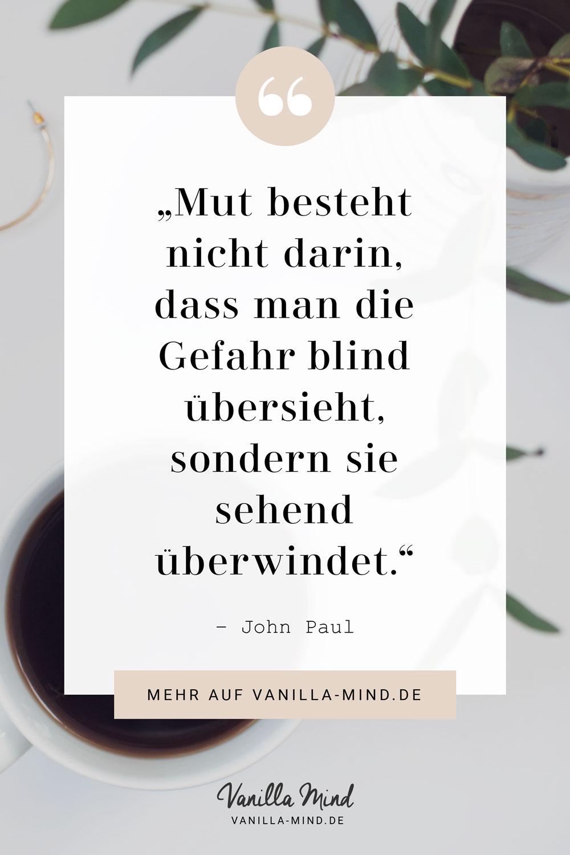 Mut besteht nicht darin, dass man die Gefahr blind übersieht, sondern darin, dass man sie sehend überwindet. (John Paul) #Mut #Angst #überwinden #selbstbewusst #Selbstvertrauen #lernen #mindset #spruch