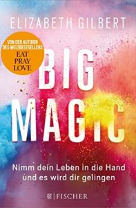 Big Magic: Creative Living Beyond Fear – von Elisabeth Gilbert, Fischer Verlag