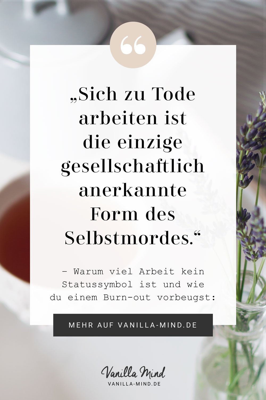 """""""Sich zu Tode arbeiten ist die einzige gesellschaftlich anerkannte Form des Selbstmordes."""" - 87% der Deutschen fühlen sich gestresst oder sogar stark gestresst. Eine Expertin erklärt, wie man einem Burn-out vorbeugt. #Zitat #Spruch #Burnout #Stress #vorbeugen #Beruf #Karriere #Achtsamkeit"""