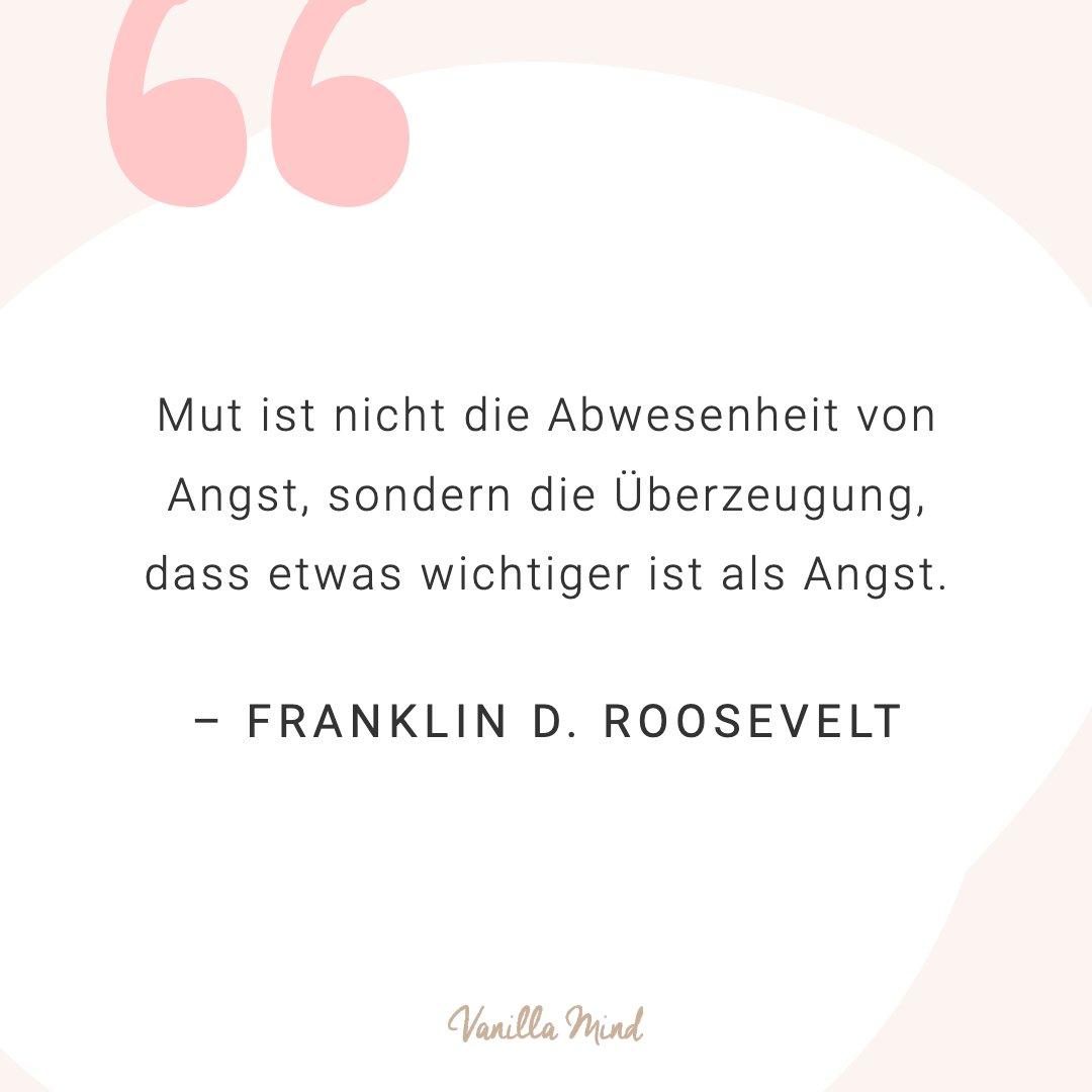 Mut ist nicht die Abwesenheit von Angst, sondern die Überzeugung, dass etwas wichtiger ist als Angst. - Franklin D. Roosevelt #positivesmindset #mentalegesundheit #selbstbewusstsein #selbstvertrauen #vanillamind #stillundstark #introvertiert #positivepsychologie #erfolg #selbständigkeit #ziele #gedanken #mut #mutausbruch #mutig #stress #spruch #zitat #sprüche #lebensweisheiten