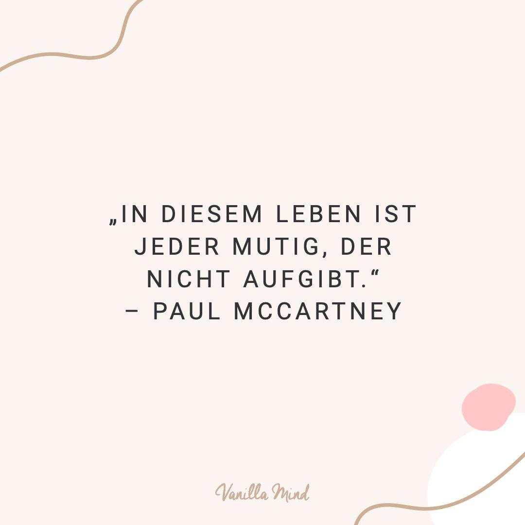 In diesem Leben ist jeder mutig, der nicht aufgibt. - Paul McCartney #positivesmindset #selbstbewusstsein #selbstvertrauen #vanillamind #stillundstark #introvertiert #positivepsychologie #erfolg #selbständigkeit #ziele #gedanken #mut #mutausbruch #mutig #stress #spruch #zitat #sprüche #perfekt #lebensweisheiten