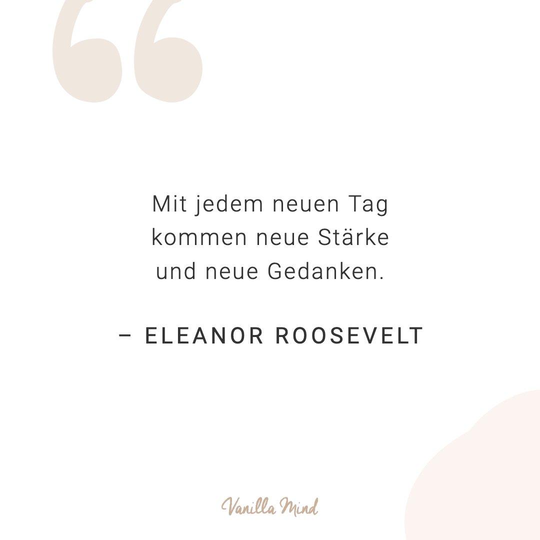 Mit jedem neuen Tag kommen neue Stärke und neue Gedanken. - Eleanor Roosevelt #positivesmindset #mentalegesundheit #selbstbewusstsein #selbstvertrauen #vanillamind #stillundstark #introvertiert #positivepsychologie #erfolg #selbständigkeit #ziele #gedanken #mut #mutausbruch #mutig #stress #spruch #zitat #sprüche #lebensweisheiten