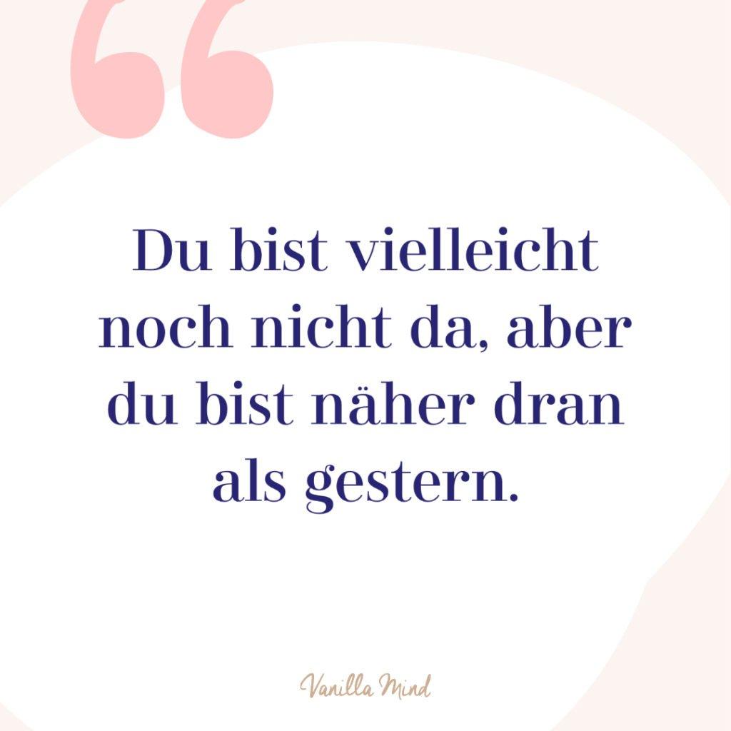 Du bist vielleicht noch nicht da, aber du bist näher dran als gestern. // #positivesmindset #mentalegesundheit #selbstbewusstsein #selbstvertrauen #vanillamind #stillundstark #mutmacher #positivepsychologie #erfolg #selbständigkeit #ziele #gedanken #mut #mutausbruch #mutig #spruch #zitat #sprüche #lebensweisheiten
