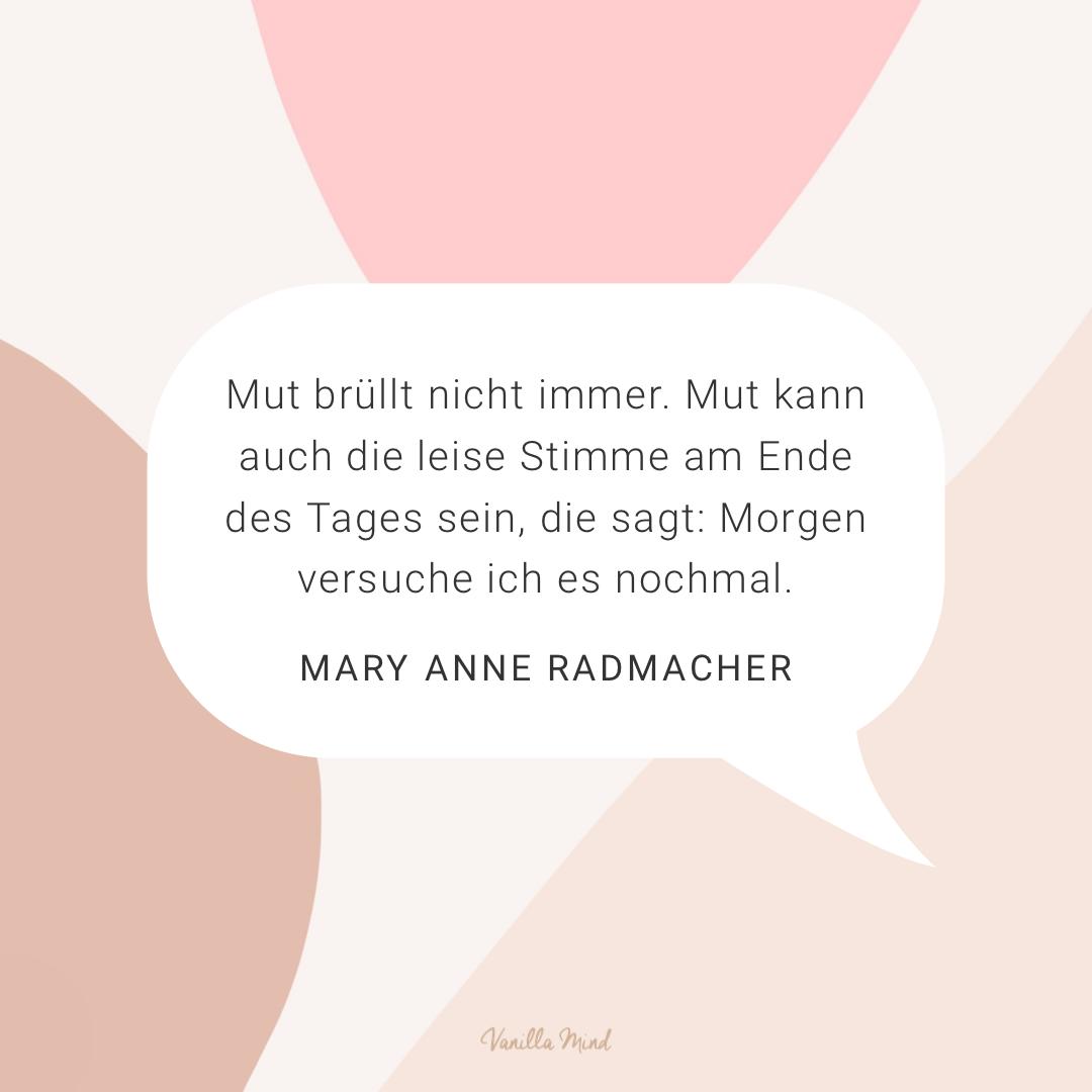 """""""Mut brüllt nicht immer. Mut kann auch die leise Stimme am Ende des Tages sein, die sagt: Morgen versuche ich es nochmal."""" – Mary Anne Radmacher #stillundstark"""