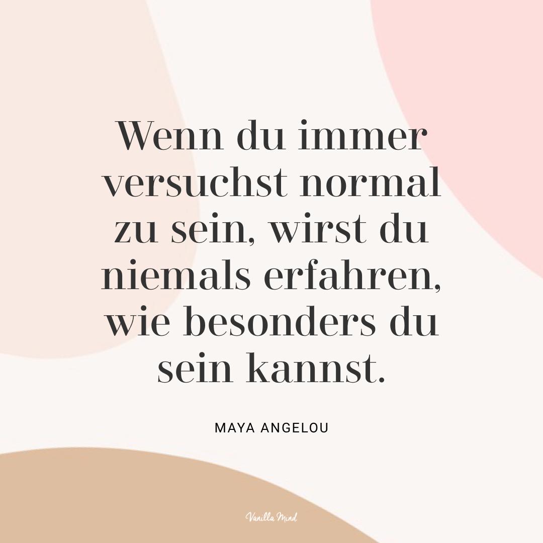 """""""Wenn du immer versuchst normal zu sein, wirst du niemals erfahren, wie besonders du sein kannst."""" – Maya Angelou #stillundstark"""