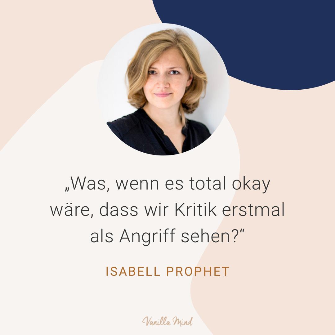 """Was, wenn es total okay wäre, dass wir Kritik erstmal als Angriff sehen?"" – Isabell Prophet"